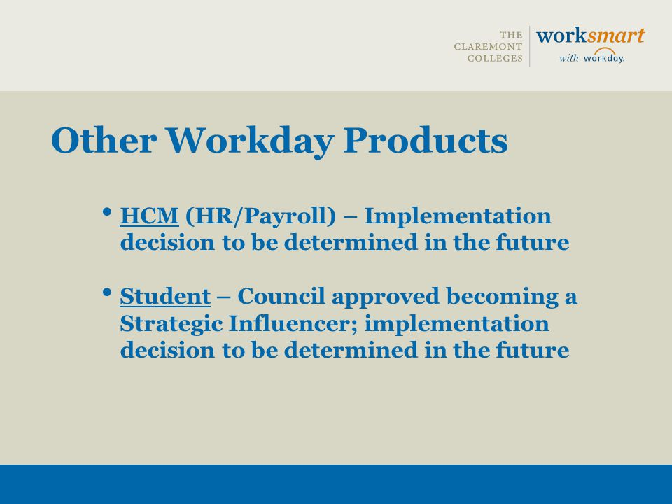 Other Workday Products HCM (HR/Payroll) – Implementation decision to be determined in the future Student – Council approved becoming a Strategic Influ