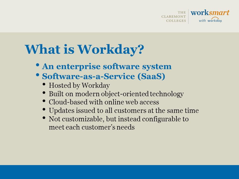 What is Workday? An enterprise software system Software-as-a-Service (SaaS) Hosted by Workday Built on modern object-oriented technology Cloud-based w