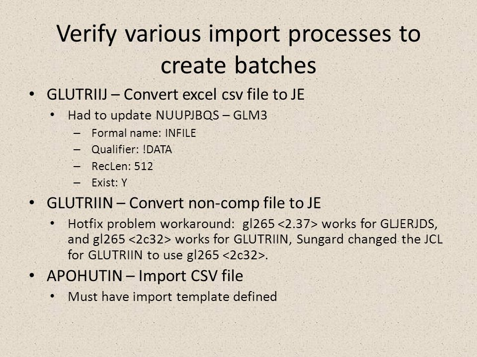 Verify various import processes to create batches GLUTRIIJ – Convert excel csv file to JE Had to update NUUPJBQS – GLM3 – Formal name: INFILE – Qualifier: !DATA – RecLen: 512 – Exist: Y GLUTRIIN – Convert non-comp file to JE Hotfix problem workaround: gl265 works for GLJERJDS, and gl265 works for GLUTRIIN, Sungard changed the JCL for GLUTRIIN to use gl265.