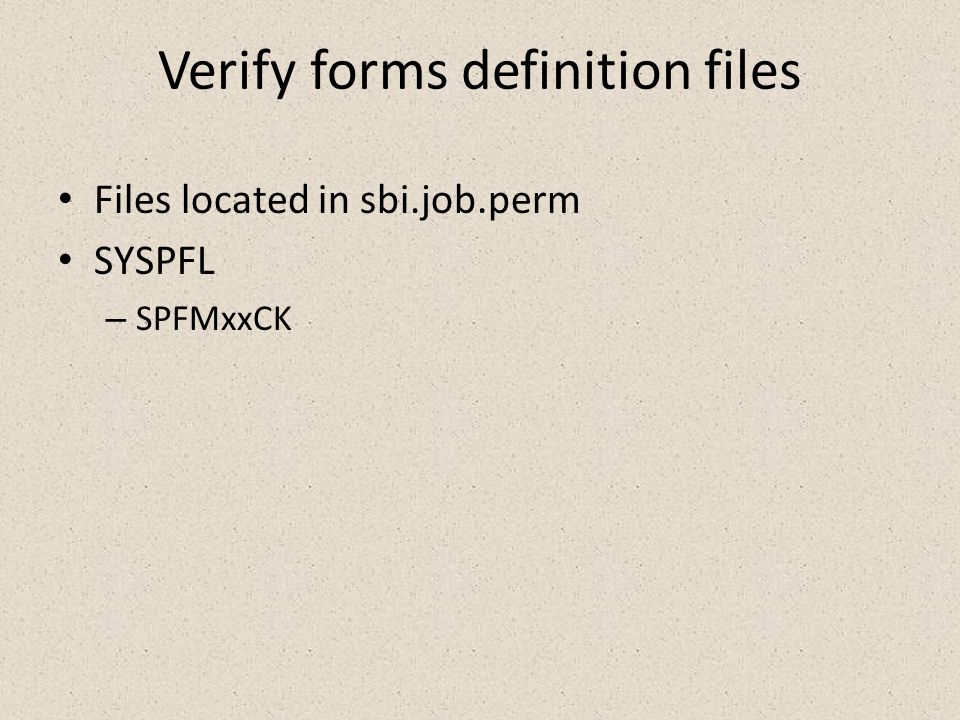 Verify forms definition files Files located in sbi.job.perm SYSPFL – SPFMxxCK