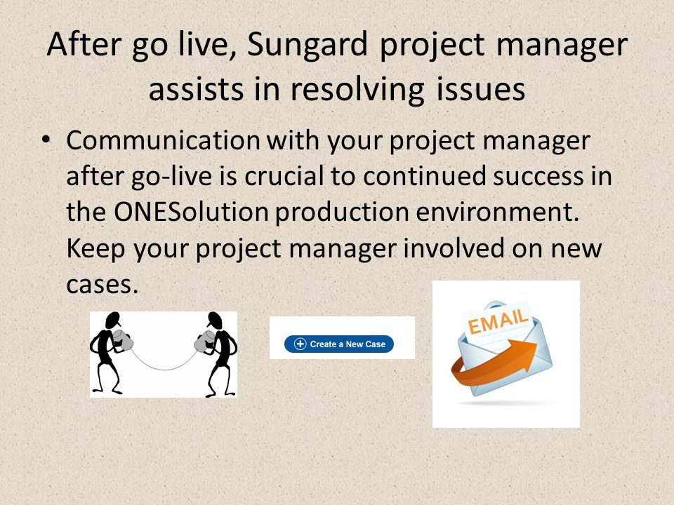 After go live, Sungard project manager assists in resolving issues Communication with your project manager after go-live is crucial to continued success in the ONESolution production environment.