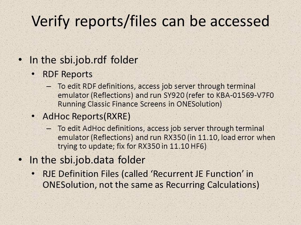 Verify reports/files can be accessed In the sbi.job.rdf folder RDF Reports – To edit RDF definitions, access job server through terminal emulator (Reflections) and run SY920 (refer to KBA-01569-V7F0 Running Classic Finance Screens in ONESolution) AdHoc Reports(RXRE) – To edit AdHoc definitions, access job server through terminal emulator (Reflections) and run RX350 (in 11.10, load error when trying to update; fix for RX350 in 11.10 HF6) In the sbi.job.data folder RJE Definition Files (called 'Recurrent JE Function' in ONESolution, not the same as Recurring Calculations)