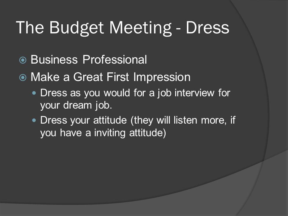 The Budget Meeting - Dress  Business Professional  Make a Great First Impression Dress as you would for a job interview for your dream job.