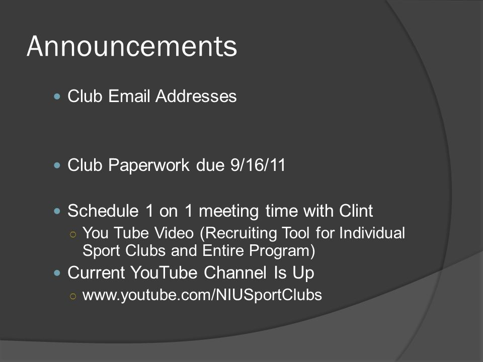 Announcements Club Email Addresses Club Paperwork due 9/16/11 Schedule 1 on 1 meeting time with Clint ○ You Tube Video (Recruiting Tool for Individual Sport Clubs and Entire Program) Current YouTube Channel Is Up ○ www.youtube.com/NIUSportClubs