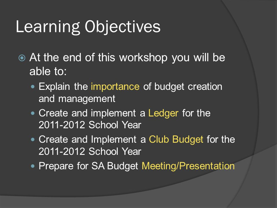 Learning Objectives  At the end of this workshop you will be able to: Explain the importance of budget creation and management Create and implement a Ledger for the 2011-2012 School Year Create and Implement a Club Budget for the 2011-2012 School Year Prepare for SA Budget Meeting/Presentation