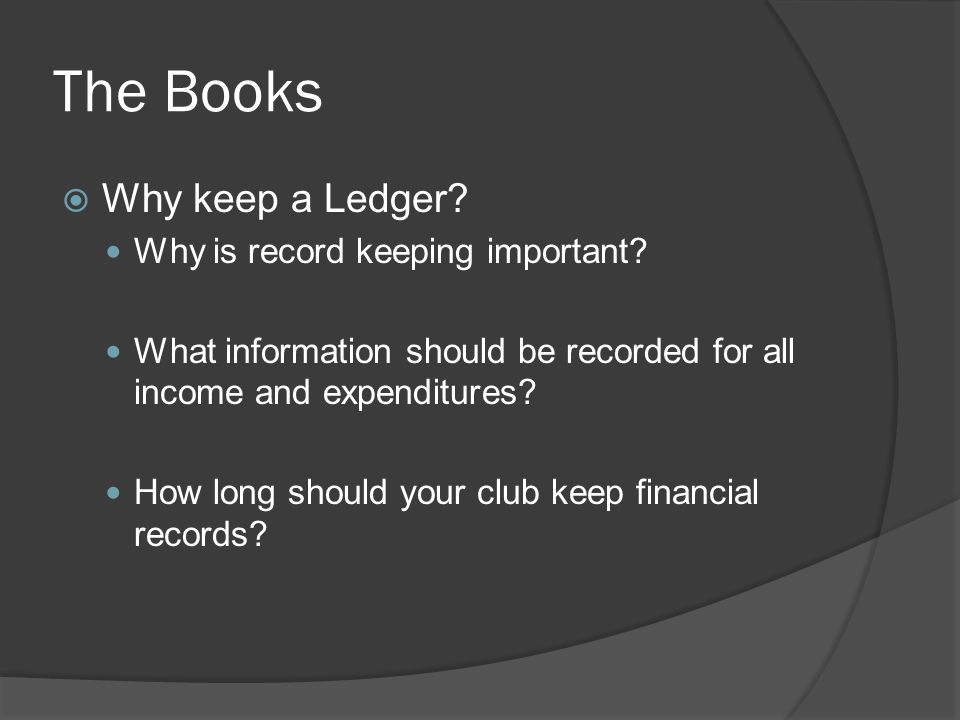 The Books  Why keep a Ledger. Why is record keeping important.
