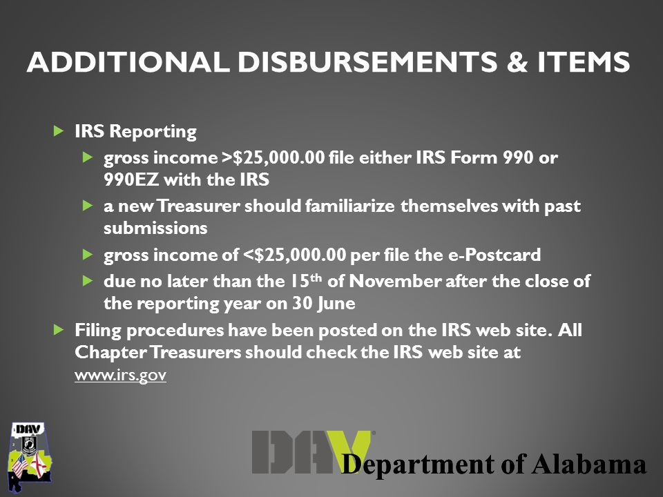 Department of Alabama  IRS Reporting  gross income >$25,000.00 file either IRS Form 990 or 990EZ with the IRS  a new Treasurer should familiarize t
