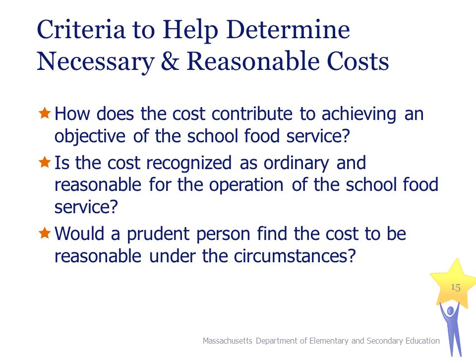 Criteria to Help Determine Necessary & Reasonable Costs  How does the cost contribute to achieving an objective of the school food service?  Is the