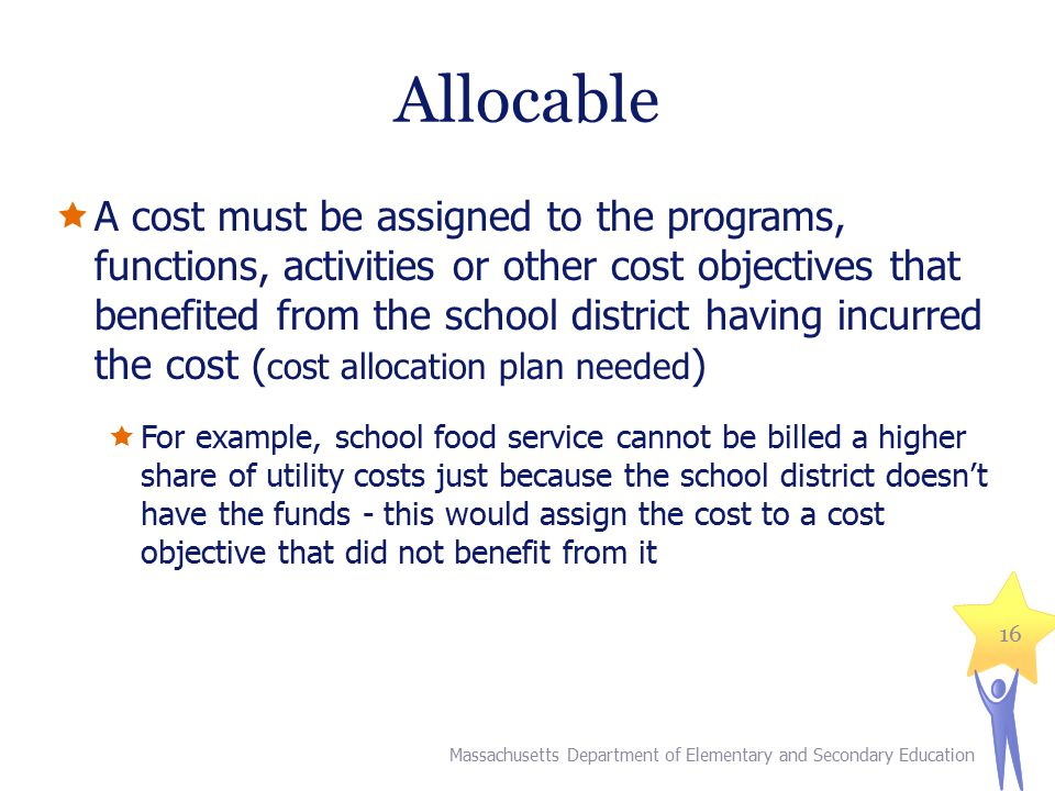 Allocable  A cost must be assigned to the programs, functions, activities or other cost objectives that benefited from the school district having inc