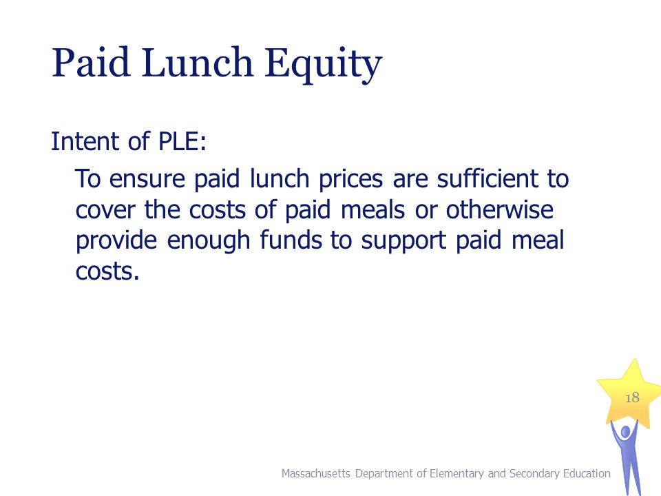 Paid Lunch Equity Intent of PLE: To ensure paid lunch prices are sufficient to cover the costs of paid meals or otherwise provide enough funds to supp