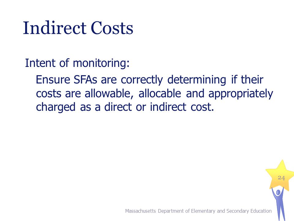 Indirect Costs Intent of monitoring: Ensure SFAs are correctly determining if their costs are allowable, allocable and appropriately charged as a dire
