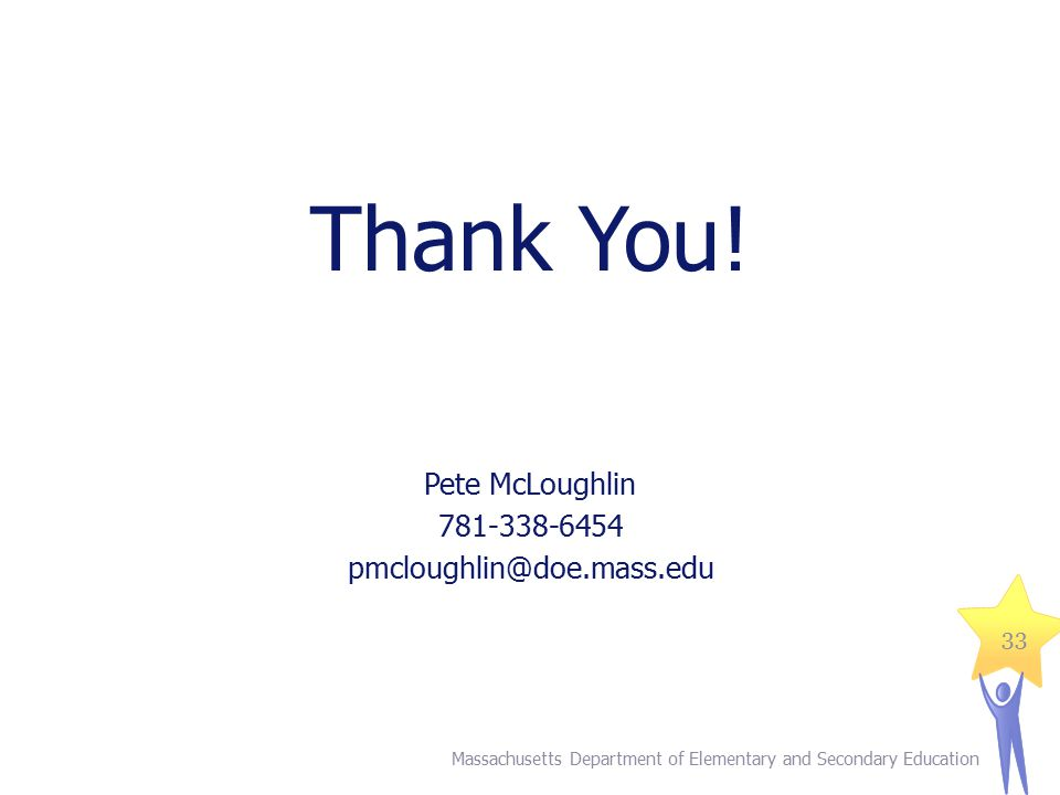 Thank You! Pete McLoughlin 781-338-6454 pmcloughlin@doe.mass.edu Massachusetts Department of Elementary and Secondary Education 33