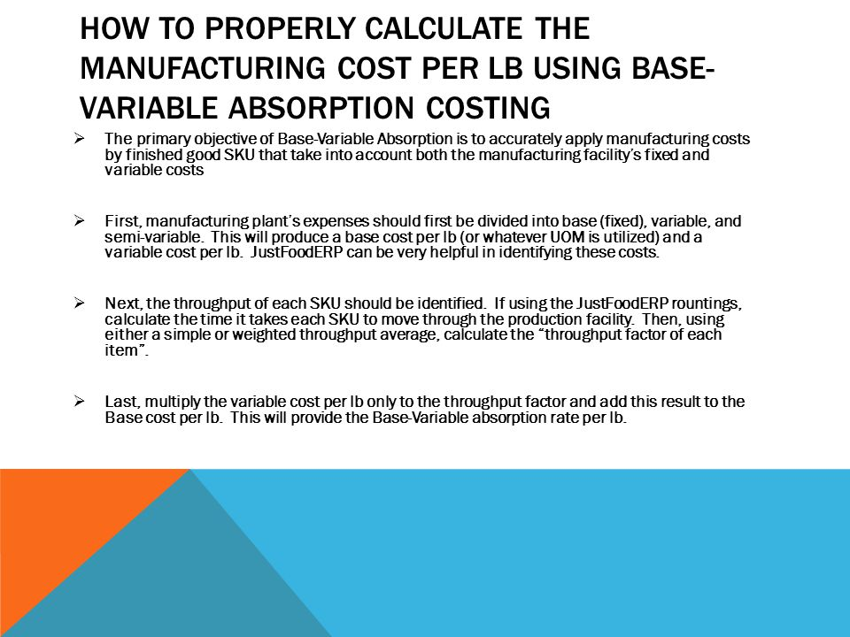 HOW TO PROPERLY CALCULATE THE MANUFACTURING COST PER LB USING BASE- VARIABLE ABSORPTION COSTING  The primary objective of Base-Variable Absorption is to accurately apply manufacturing costs by finished good SKU that take into account both the manufacturing facility's fixed and variable costs  First, manufacturing plant's expenses should first be divided into base (fixed), variable, and semi-variable.