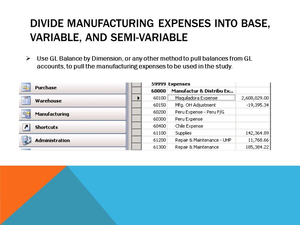 DIVIDE MANUFACTURING EXPENSES INTO BASE, VARIABLE, AND SEMI-VARIABLE  Use GL Balance by Dimension, or any other method to pull balances from GL accou