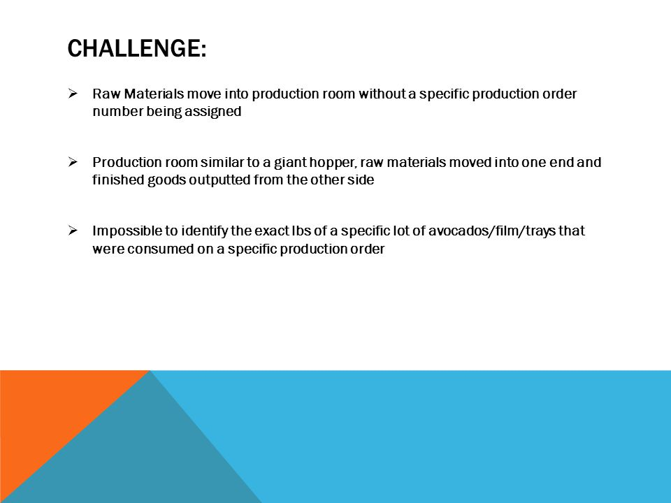CHALLENGE:  Raw Materials move into production room without a specific production order number being assigned  Production room similar to a giant hopper, raw materials moved into one end and finished goods outputted from the other side  Impossible to identify the exact lbs of a specific lot of avocados/film/trays that were consumed on a specific production order