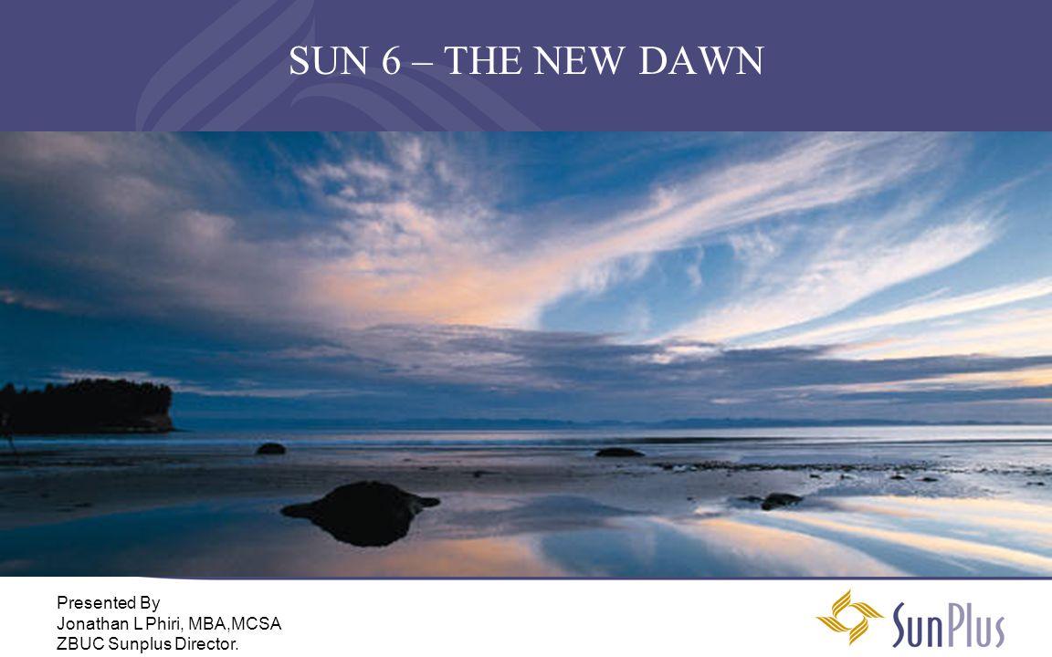 SUN 6 – THE NEW DAWN Presented By Jonathan L Phiri, MBA,MCSA ZBUC Sunplus Director.