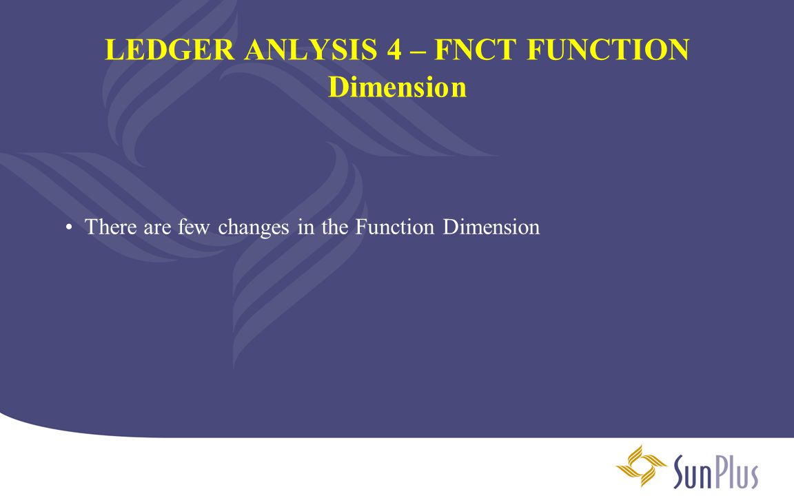 LEDGER ANLYSIS 4 – FNCT FUNCTION Dimension There are few changes in the Function Dimension
