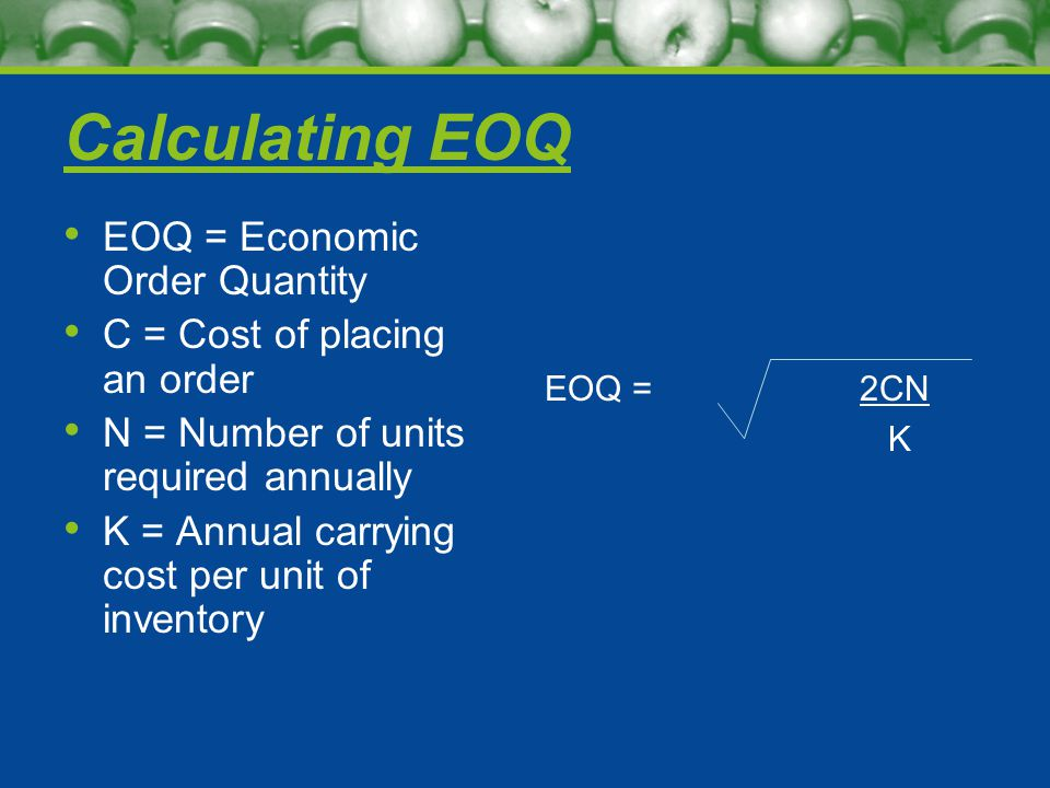 Calculating EOQ EOQ = Economic Order Quantity C = Cost of placing an order N = Number of units required annually K = Annual carrying cost per unit of inventory EOQ =2CN K