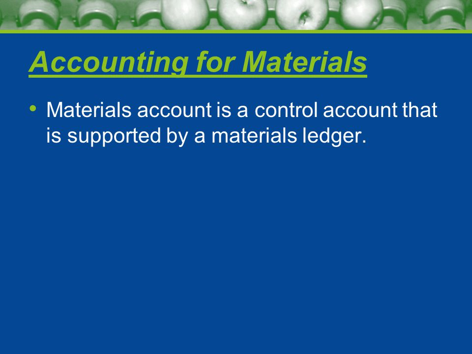 Accounting for Materials Materials account is a control account that is supported by a materials ledger.