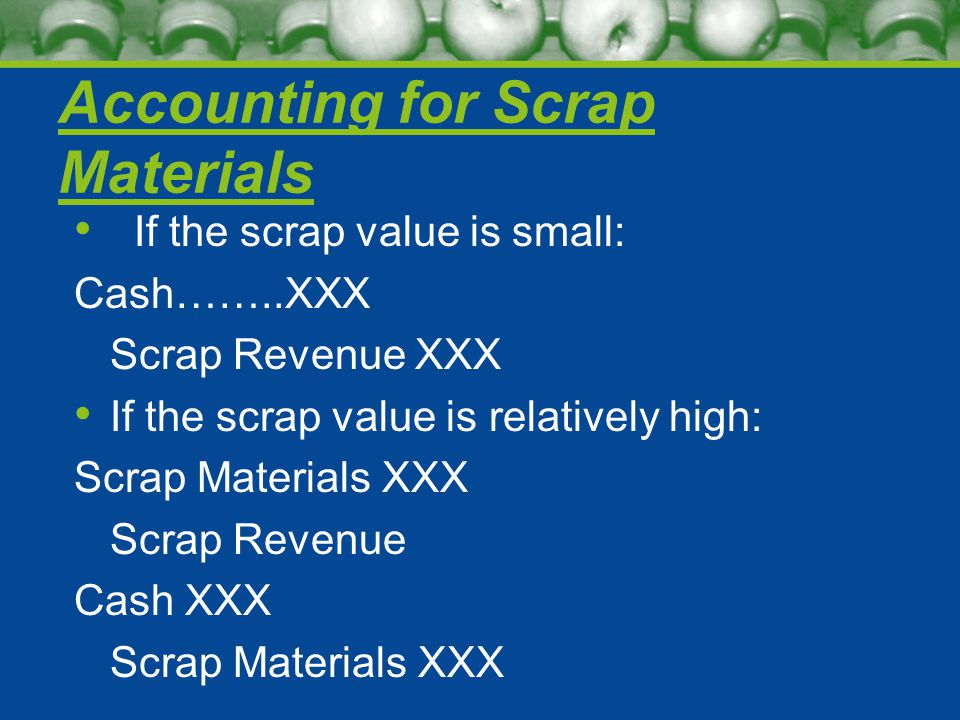 Accounting for Scrap Materials If the scrap value is small: Cash……..XXX Scrap Revenue XXX If the scrap value is relatively high: Scrap Materials XXX Scrap Revenue Cash XXX Scrap Materials XXX