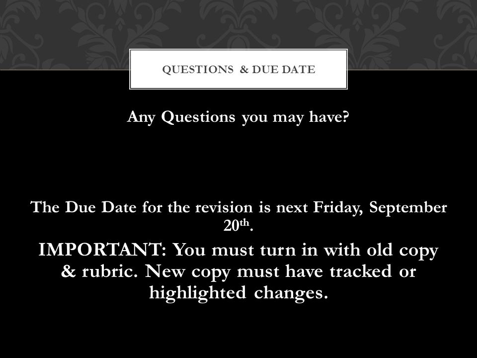 Any Questions you may have? The Due Date for the revision is next Friday, September 20 th. IMPORTANT: You must turn in with old copy & rubric. New cop