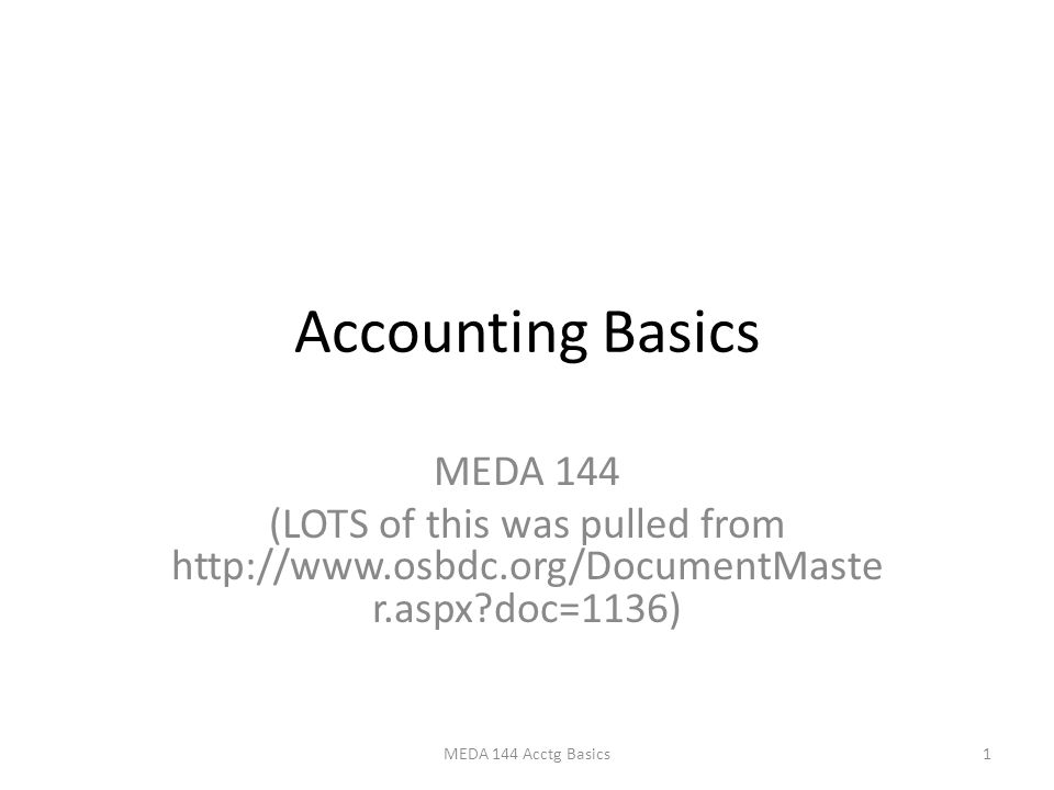 Accounting Basics MEDA 144 (LOTS of this was pulled from http://www.osbdc.org/DocumentMaste r.aspx doc=1136) 1MEDA 144 Acctg Basics