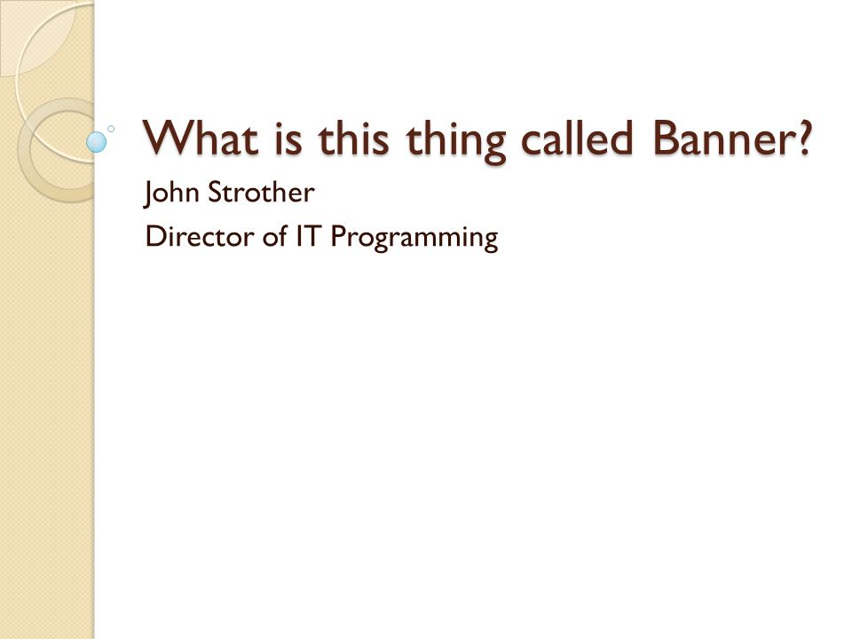 What is this thing called Banner? John Strother Director of IT Programming