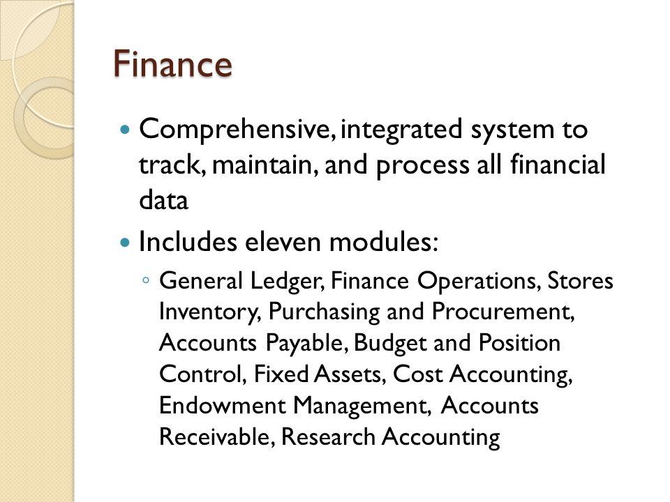Finance Comprehensive, integrated system to track, maintain, and process all financial data Includes eleven modules: ◦ General Ledger, Finance Operati
