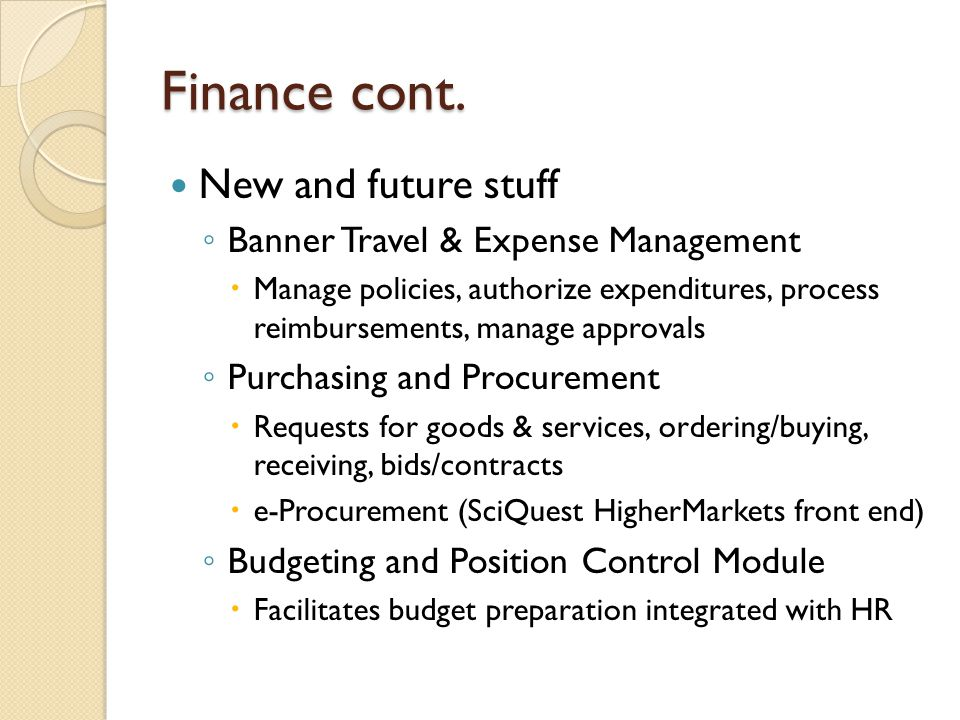 Finance cont. New and future stuff ◦ Banner Travel & Expense Management  Manage policies, authorize expenditures, process reimbursements, manage appr