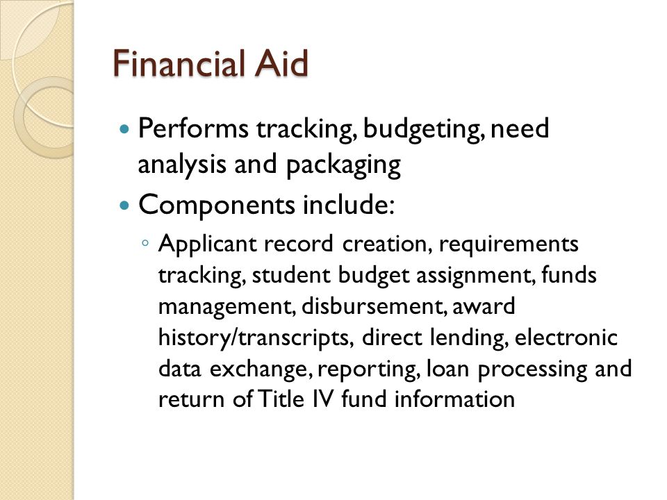 Financial Aid Performs tracking, budgeting, need analysis and packaging Components include: ◦ Applicant record creation, requirements tracking, studen