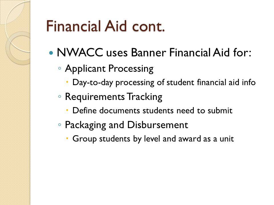 Financial Aid cont. NWACC uses Banner Financial Aid for: ◦ Applicant Processing  Day-to-day processing of student financial aid info ◦ Requirements T