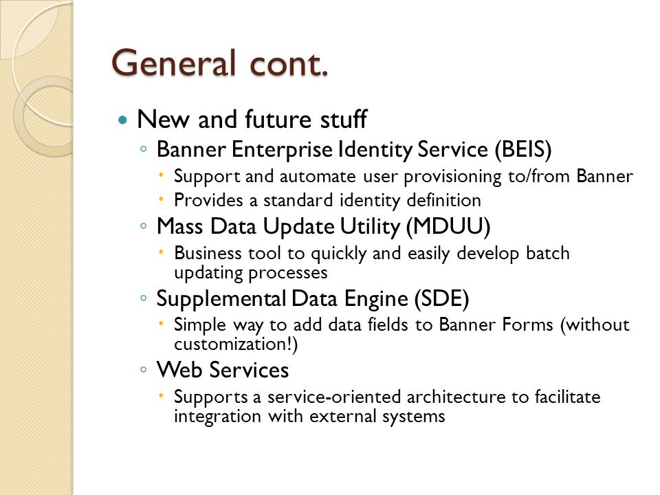 General cont. New and future stuff ◦ Banner Enterprise Identity Service (BEIS)  Support and automate user provisioning to/from Banner  Provides a st