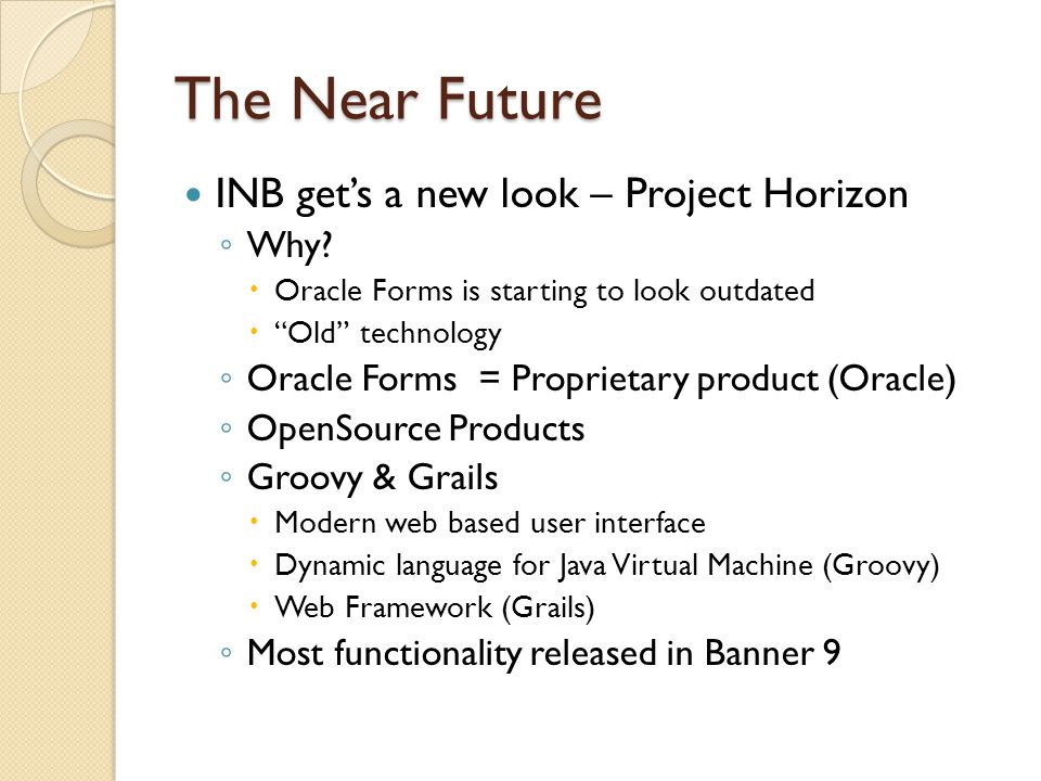"""The Near Future INB get's a new look – Project Horizon ◦ Why?  Oracle Forms is starting to look outdated  """"Old"""" technology ◦ Oracle Forms = Propriet"""