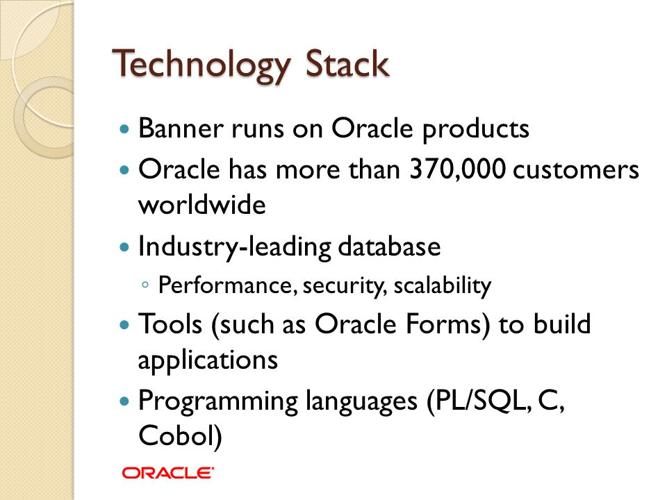 Technology Stack Banner runs on Oracle products Oracle has more than 370,000 customers worldwide Industry-leading database ◦ Performance, security, sc