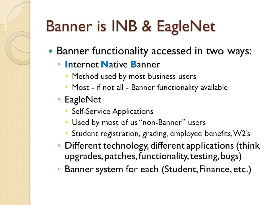 Banner is INB & EagleNet Banner functionality accessed in two ways: ◦ Internet Native Banner  Method used by most business users  Most - if not all