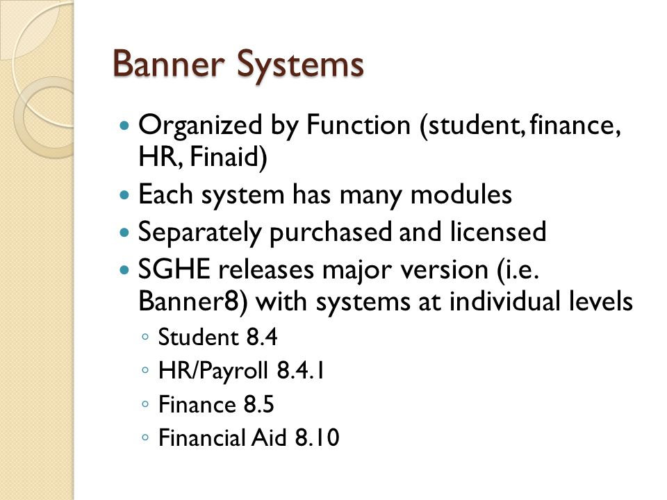 Banner Systems Organized by Function (student, finance, HR, Finaid) Each system has many modules Separately purchased and licensed SGHE releases major