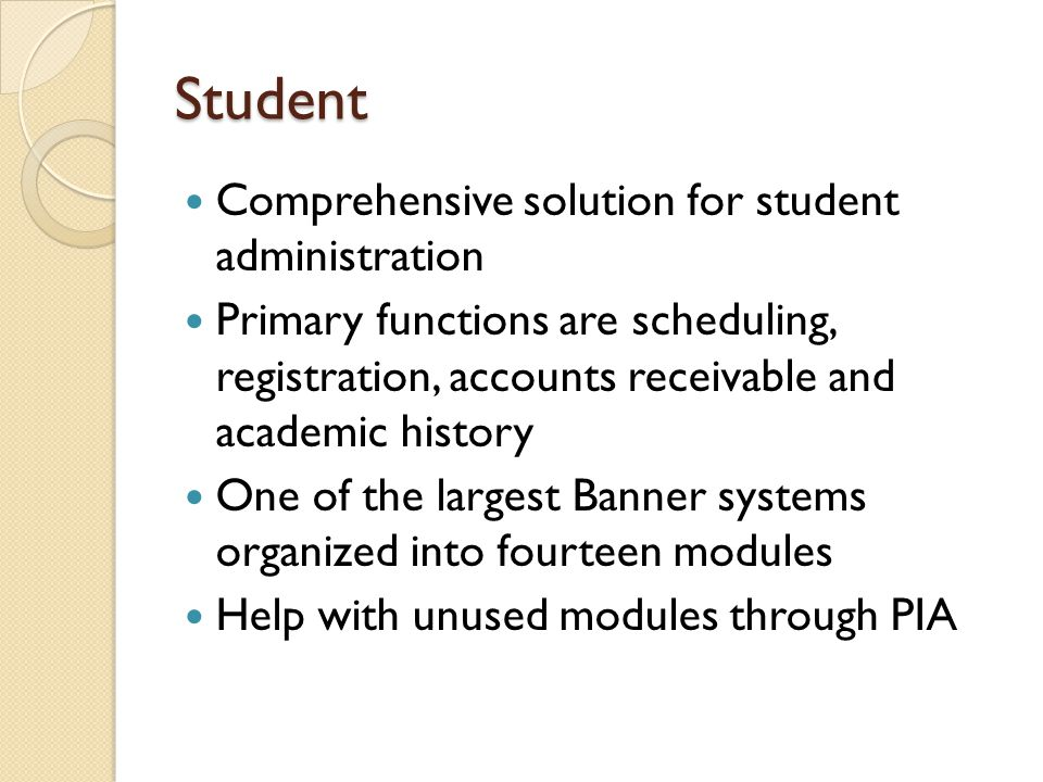 Student Comprehensive solution for student administration Primary functions are scheduling, registration, accounts receivable and academic history One