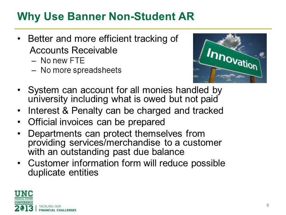 Why Use Banner Non-Student AR Better and more efficient tracking of Accounts Receivable –No new FTE –No more spreadsheets System can account for all monies handled by university including what is owed but not paid Interest & Penalty can be charged and tracked Official invoices can be prepared Departments can protect themselves from providing services/merchandise to a customer with an outstanding past due balance Customer information form will reduce possible duplicate entities 6