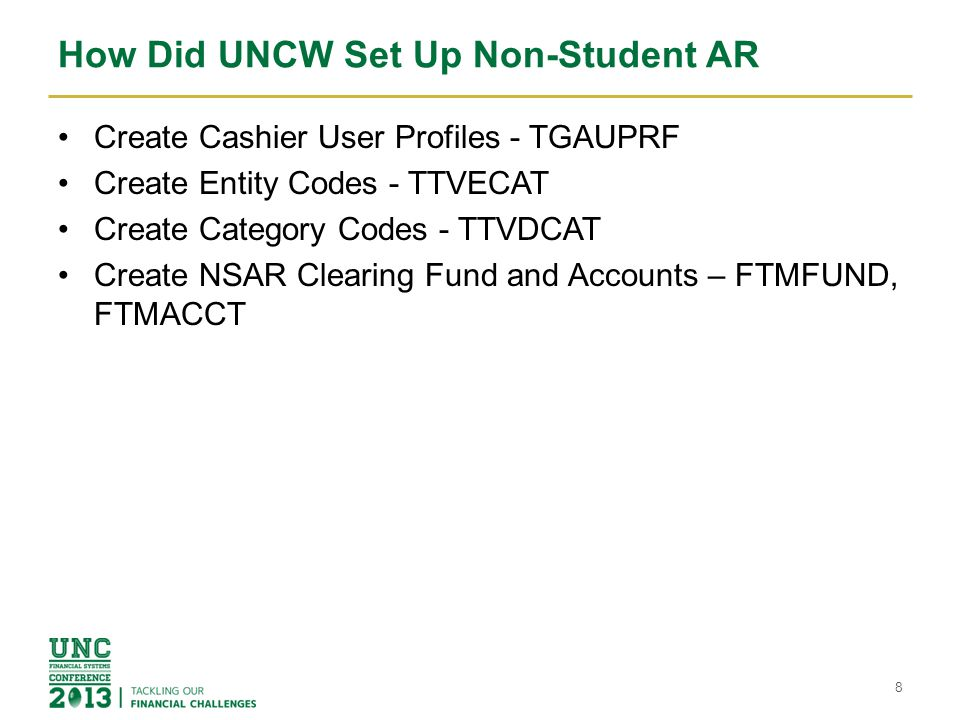 How Did UNCW Set Up Non-Student AR Create Cashier User Profiles - TGAUPRF Create Entity Codes - TTVECAT Create Category Codes - TTVDCAT Create NSAR Clearing Fund and Accounts – FTMFUND, FTMACCT 8
