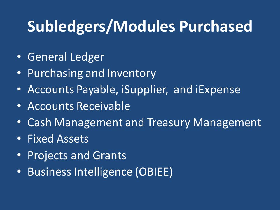 Subledgers/Modules Purchased General Ledger Purchasing and Inventory Accounts Payable, iSupplier, and iExpense Accounts Receivable Cash Management and