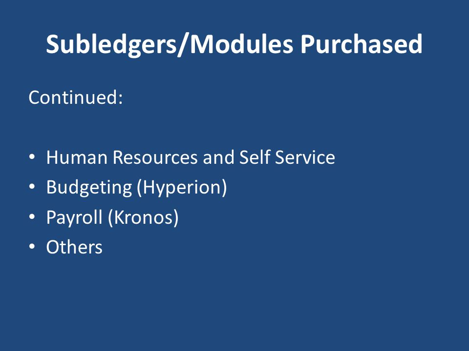 Subledgers/Modules Purchased Continued: Human Resources and Self Service Budgeting (Hyperion) Payroll (Kronos) Others