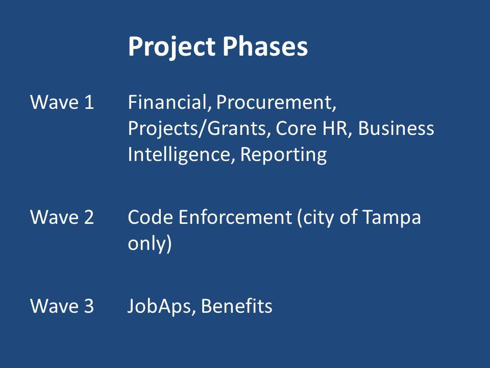 Project Phases Wave 1Financial, Procurement, Projects/Grants, Core HR, Business Intelligence, Reporting Wave 2Code Enforcement (city of Tampa only) Wa