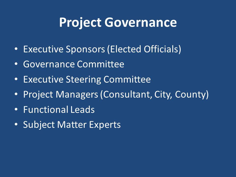 Project Governance Executive Sponsors (Elected Officials) Governance Committee Executive Steering Committee Project Managers (Consultant, City, County