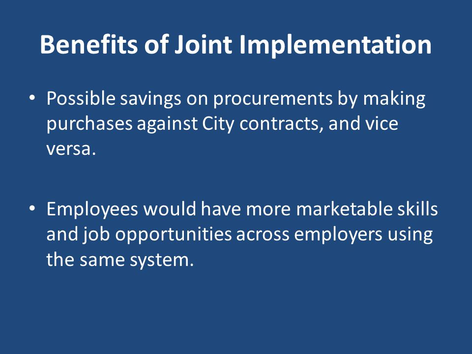 Benefits of Joint Implementation Possible savings on procurements by making purchases against City contracts, and vice versa. Employees would have mor