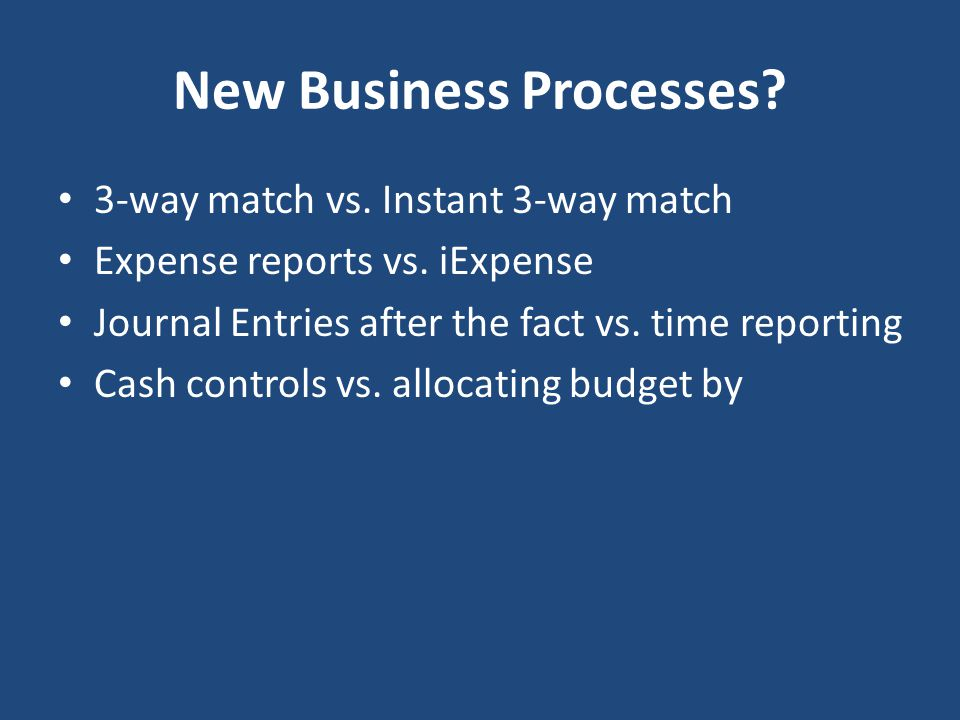 New Business Processes? 3-way match vs. Instant 3-way match Expense reports vs. iExpense Journal Entries after the fact vs. time reporting Cash contro