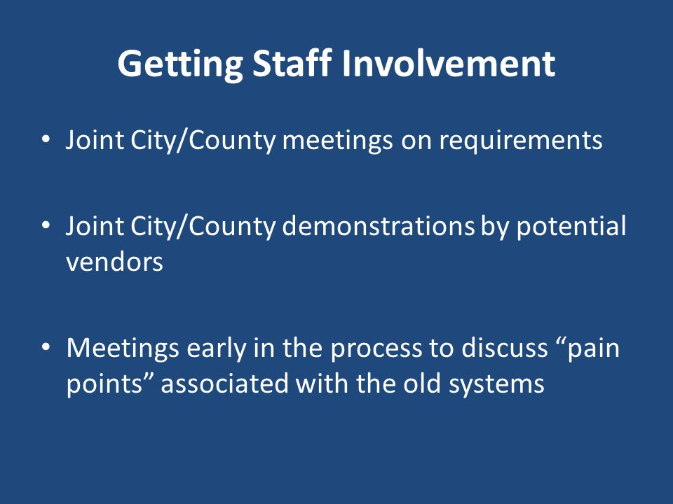 Getting Staff Involvement Joint City/County meetings on requirements Joint City/County demonstrations by potential vendors Meetings early in the proce