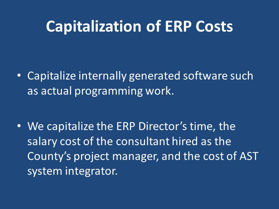 Capitalization of ERP Costs Capitalize internally generated software such as actual programming work. We capitalize the ERP Director's time, the salar
