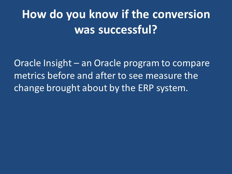 Oracle Insight – an Oracle program to compare metrics before and after to see measure the change brought about by the ERP system. How do you know if t
