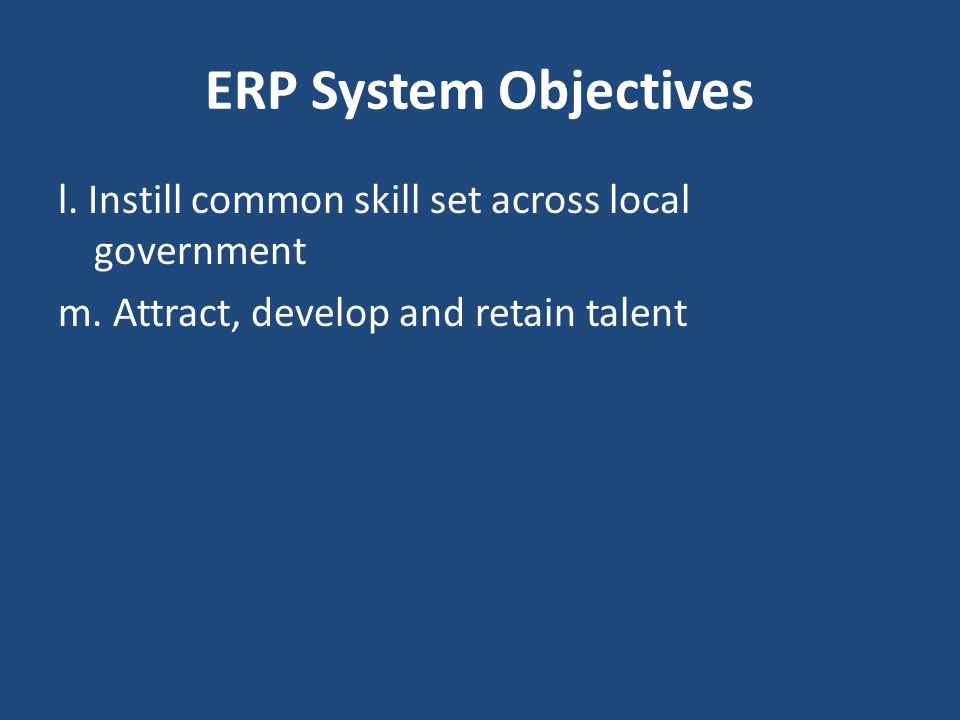 ERP System Objectives l. Instill common skill set across local government m. Attract, develop and retain talent