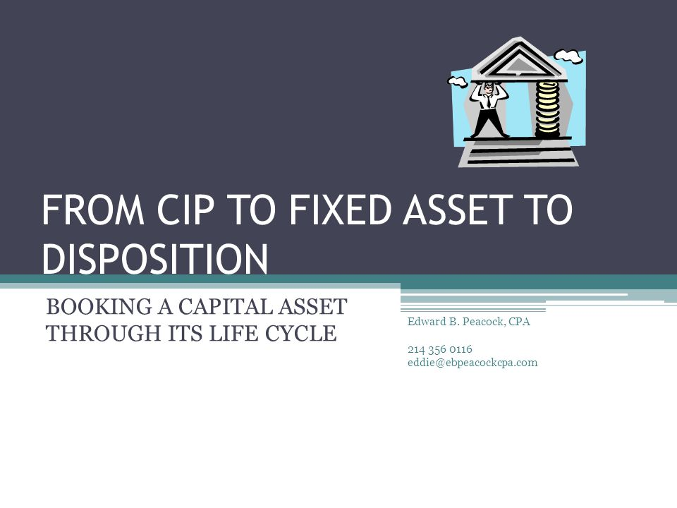 FROM CIP TO FIXED ASSET TO DISPOSITION BOOKING A CAPITAL ASSET THROUGH ITS LIFE CYCLE Edward B.
